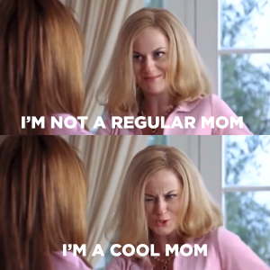 Regina George's mom saying I'm not a regular mom, I'm a cool mom!